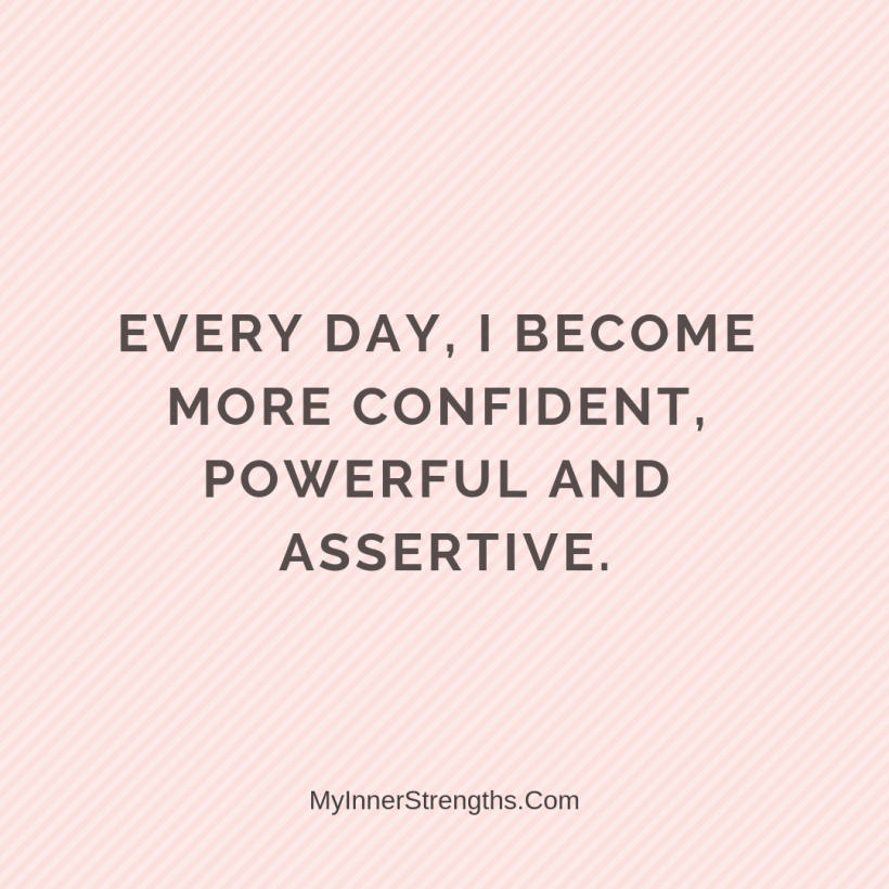 Affirmations for Confidence My Inner Strengths23 Every day, I become more confident, powerful and assertive.