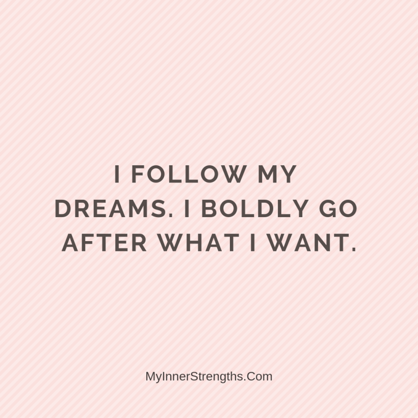 Affirmations for Confidence My Inner Strengths24 I follow my dreams. I boldly go after what I want.