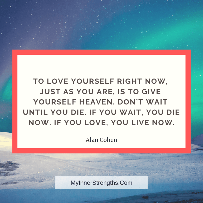 Confidence Quotes and Affirmations My Inner Strengths2 To love yourself right now, just as you are, is to give yourself heaven. Dont wait until you die. If you wait, you die now. If you love, you live now.