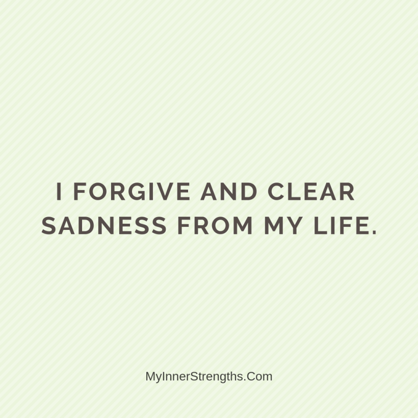 Forgiveness Affirmations 14 My Inner Strengths I forgive and clear sadness from my life.