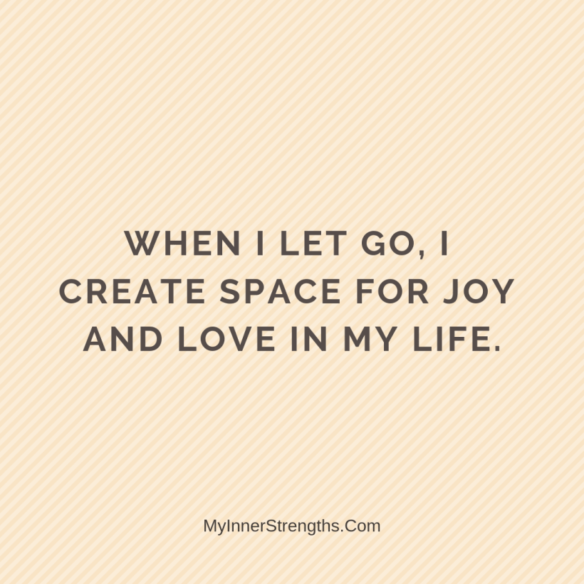 Forgiveness Affirmations 23 My Inner Strengths When I let go, I create space for joy and love in my life.