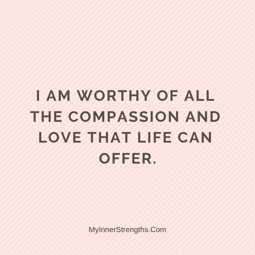Forgiveness Affirmations 34 My Inner Strengths I am worthy of all the compassion and love that life can offer.