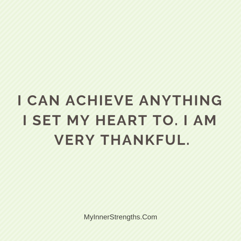 Gratitude Affirmations 11 My Inner Strengths I can achieve anything I set my heart to. I am very thankful.