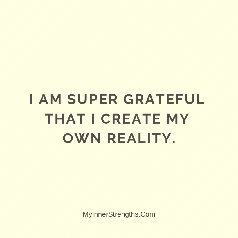 Gratitude Affirmations 17 My Inner Strengths I am super grateful that I create my own reality.