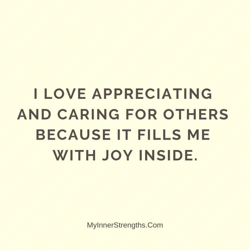 Gratitude Affirmations 18 My Inner Strengths I love appreciating and caring for others because it fills me with joy inside.