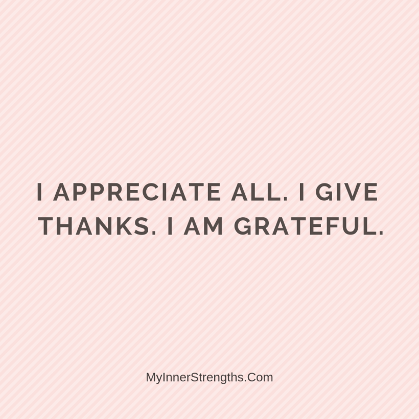 Gratitude Affirmations 30 My Inner Strengths I appreciate all. I give thanks. I am grateful.