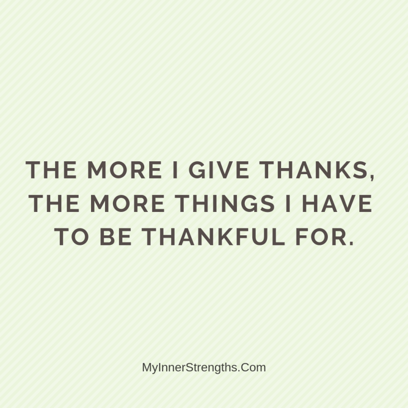 Gratitude Affirmations 7 My Inner Strengths The more I give thanks, the more things I have to be thankful for.