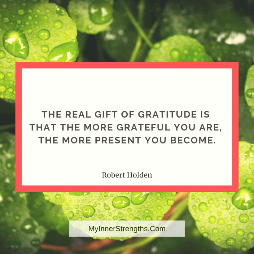 Gratitude Quotes and Affirmations 6 My Inner Strengths The real gift of gratitude is that the more grateful you are, the more present you become.