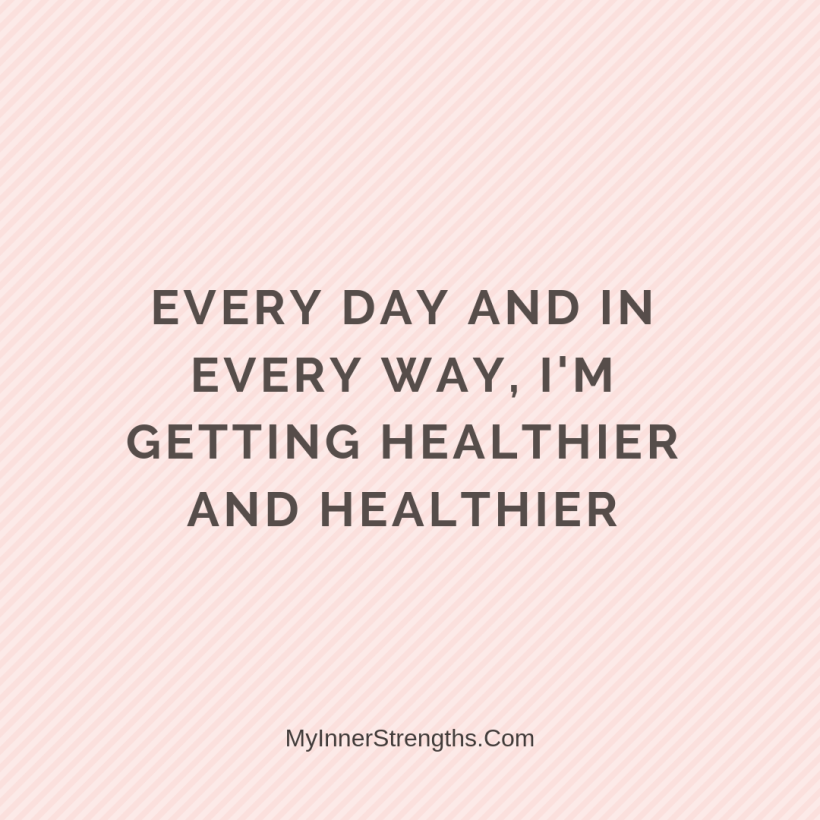 Health Affirmations My Inner Strengths28 Every day and in every way, Im getting healthier and healthier.
