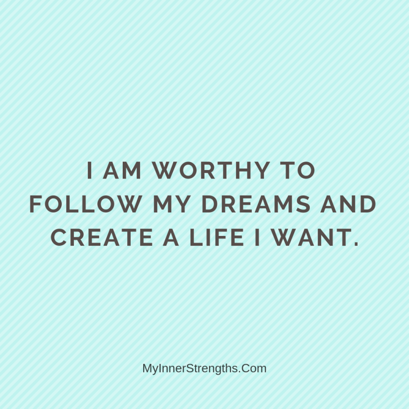 I am worthy Affirmations My Inner Strengths5 I am worthy to follow my dreams and create a life I want.