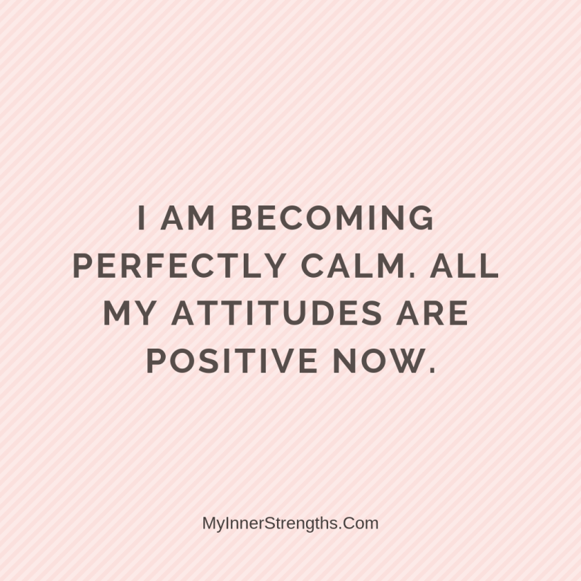 Law of Attraction Affirmations My Inner Strengths28 I am becoming perfectly calm. All my attitudes are positive now.