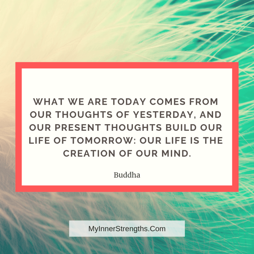 Law of Attraction Affirmations and Quotes My Inner Strengths5 What we are today comes from our​ thoughts of yesterday, and our present thoughts build our life of tomorrow: Our life is the creation of our mind.