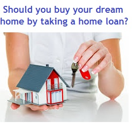 Should you buy your dream home by taking a home loan