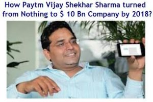 How Paytm Vijay Shekhar Sharma turned from nothing in 2011 to $ 10 Billion Company by 2018?