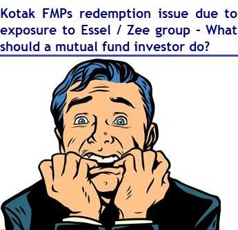 6 Kotak FMPs redemption issue due to exposure to Essel - Zee group – What should a mutual fund investor do now