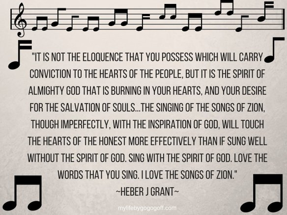 """It is not the eloquence that you possess which will carry conviction to the hearts of the people, but it is the Spirit of Almighty God that is burning in your hearts, and your desire for the salvation of souls...the singing of the songs of Zion, though imperfectly, with the inspiration of God, will touch the hearts of the honest more effectively than if sung well without the Spirit of God. Sing with the Spirit of God. Love the words that you sing. I love the songs of Zion."" ~Heber J Grant~"