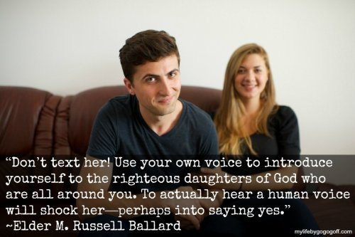 """Don't text her! Use your own voice to introduce yourself to the righteous daughters of God who are all around you. To actually hear a human voice will shock her—perhaps into saying yes."" ~Elder M. Russell Ballard"