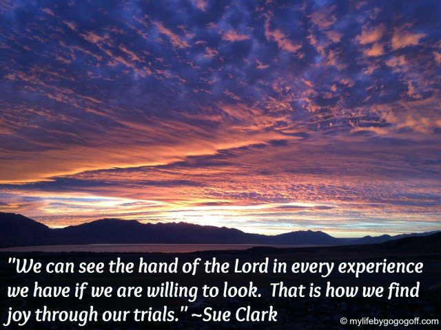 """We can see the hand of the Lord in every experience we have if we are willing to look. That is how we find joy through our trials."" ~Sue Clark"