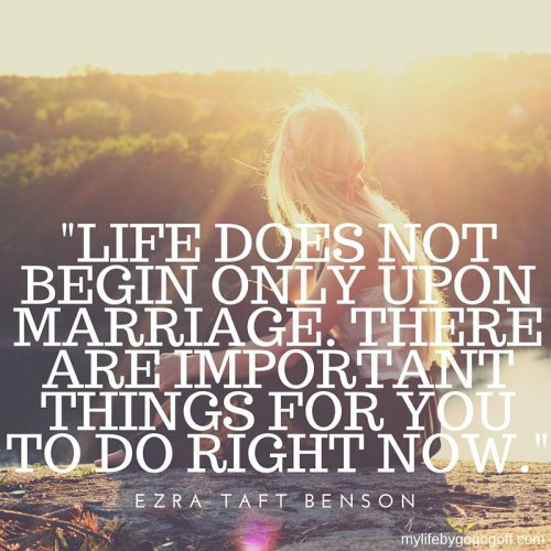 """Life does not begin only upon marriage. There are important things for you to do right now."" ~Ezra Taft Benson"