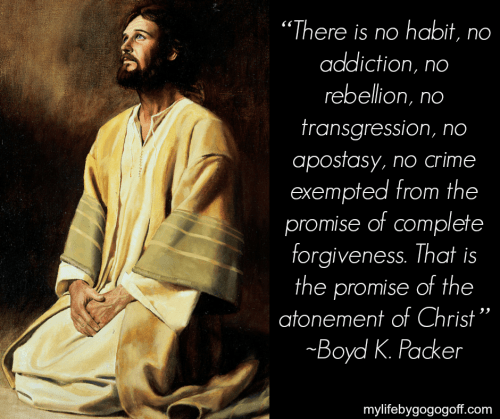 """there is no habit, no addiction, no rebellion, no transgression, no apostasy, no crime exempted from the promise of complete forgiveness. That is the promise of the atonement of Christ."" ~Boyd K. Packer"