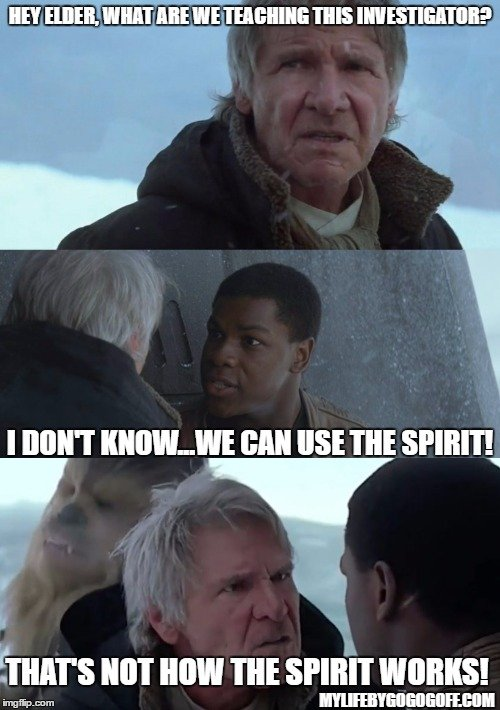 Hey Elder, what are we teaching this investigator? I don't know...We can use the Spirit! That's not how the Spirit works!
