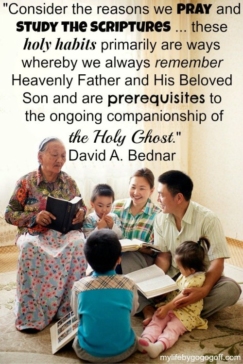 """""""Consider the reasons we pray and study the scriptures ... these holy habits primarily are ways whereby we always remember Heavenly Father and His Beloved Son and are prerequisites to the ongoing companionship of the Holy Ghost."""" David A. Bednar"""