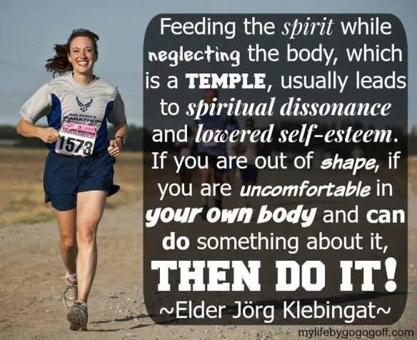 """""""Feeding the spirit while neglecting the body, which is a temple, usually leads to spiritual dissonance and lowered self-esteem. If you are out of shape, if you are uncomfortable in your own body and can do something about it, then do it!"""" Elder Jörg Klebingat #ByGogoGoff"""