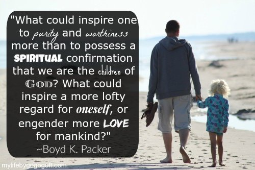 """What could inspire one to purity and worthiness more than to possess a spiritual confirmation that we are the children of God? What could inspire a more lofty regard for oneself, or engender more love for mankind?"" ~Boyd K. Packer"