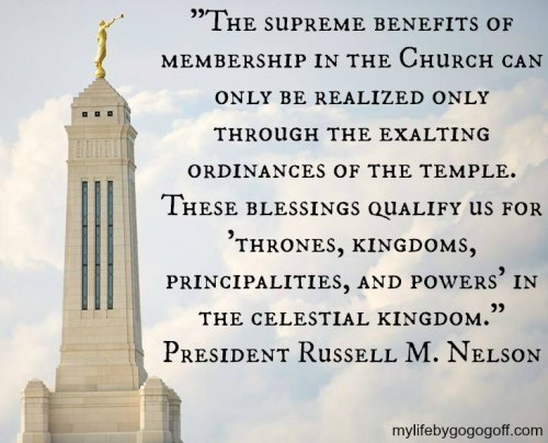 """The supreme benefits of membership in the Church can only be realized only through the exalting ordinances of the temple. These blessings qualify us for ""thrones, kingdoms, principalities, and powers"" in the celestial kingdom."" President Russell M. Nelson."
