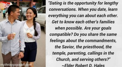 """""""Dating is the opportunity for lengthy conversations. When you date, learn everything you can about each other. Get to know each other's families when possible. Are your goals compatible? Do you share the same feelings about the commandments, the Savior, the priesthood, the temple, parenting, callings in the Church, and serving others?"""" ~Elder Robert D. Hales"""