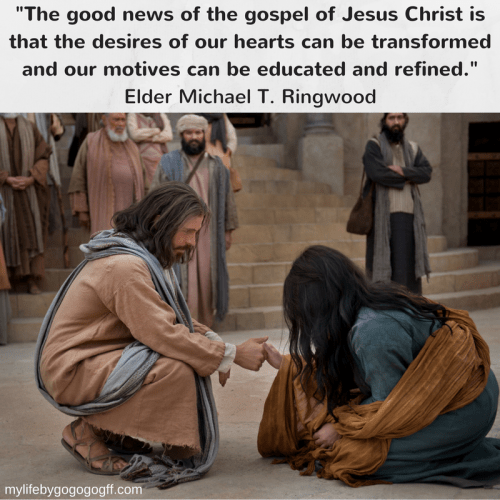 """The good news of the gospel of Jesus Christ is that the desires of our hearts can be transformed and our motives can be educated and refined."" Elder Michael T. Ringwood"