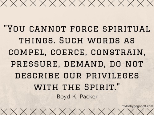 """""""You cannot force spiritual things. Such words as compel, coerce, constrain, pressure, demand, do not describe our privileges with the Spirit."""" Boyd K. Packer"""