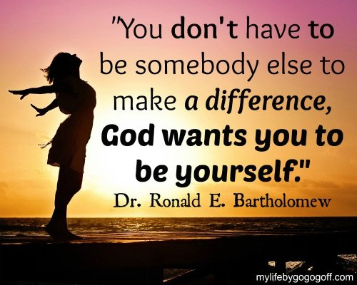 """You don't have to be somebody else to make a difference, God wants you to be yourself."" Dr. Ronald E. Bartholomew"
