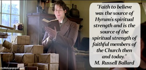 """""""Faith to believe was the source of Hyrum's spiritual strength and is the source of the spiritual strength of faithful members of the Church then and today."""" M. Russell Ballard"""