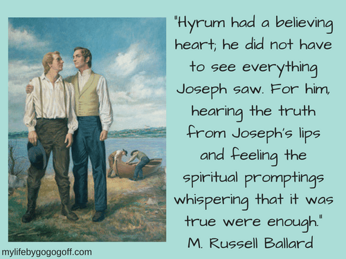 """Hyrum had a believing heart; he did not have to see everything Joseph saw. For him, hearing the truth from Joseph's lips and feeling the spiritual promptings whispering that it was true were enough."" M. Russell Ballard"