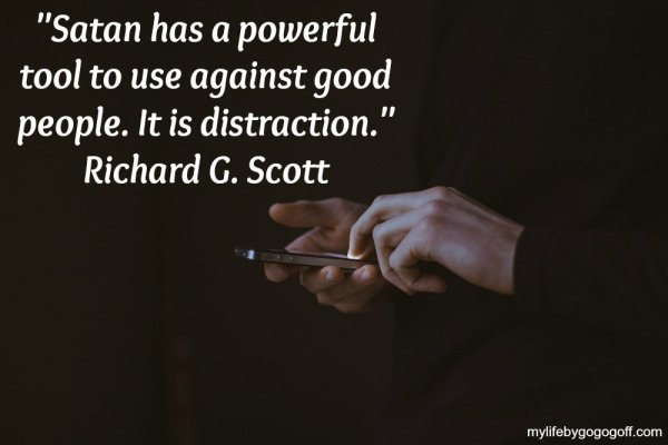 """Satan has a powerful tool to use against good people. It is distraction."" Richard G. Scott"