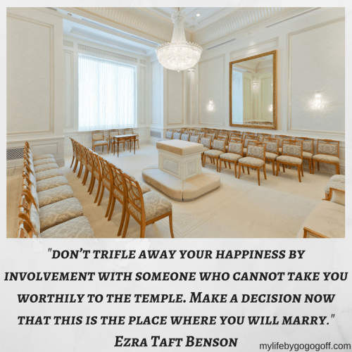 """don't trifle away your happiness by involvement with someone who cannot take you worthily to the temple. Make a decision now that this is the place where you will marry."" Ezra Taft Benson"