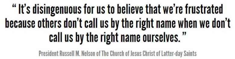 """It's disingenuous for us to believe that we're frustrated because others don't call us by the right name when we don't call us by the right name ourselves,""Russell M. Nelson"