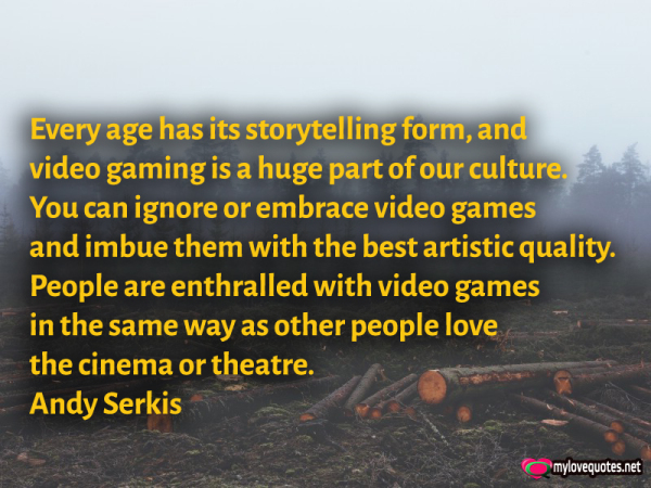 every age has its storytelling form and video gaming is a huge part of our cultures