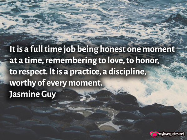 it is a full time job being honest one moment at a time, remembering to love