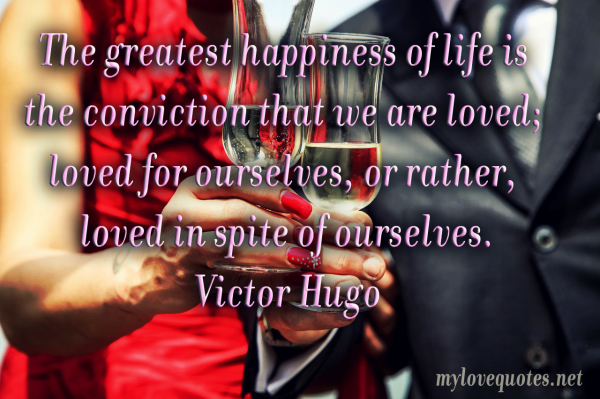 the greatest happiness of life is the conviction