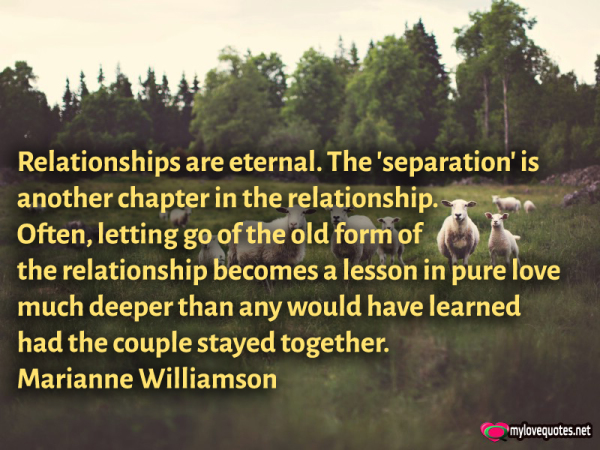 relationships are eternal the separation is another chapter in the relationship