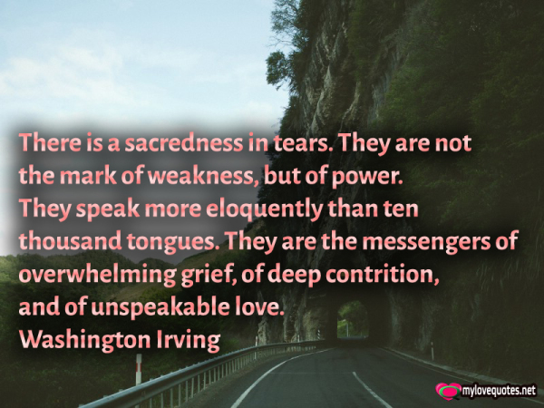 there is a sacredness in tears there are not the mark of weakness but of power
