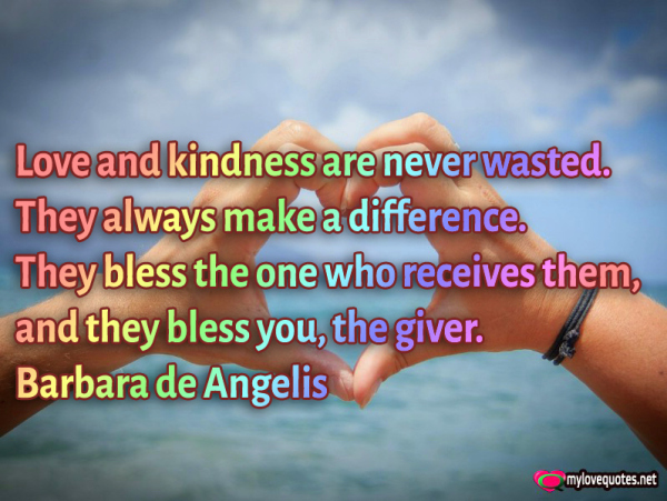 love and kindness are never wasted they always make a difference