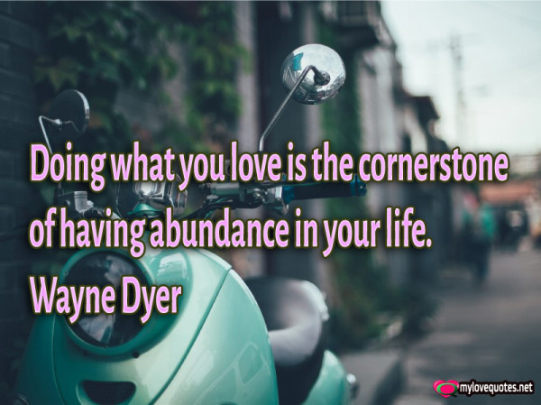 doing what you love is the cornerstone of having abundance