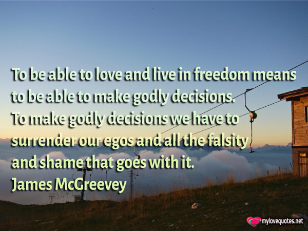 to be able to love and live in freedom means to be able to make godly decisions