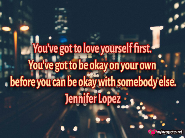 you've got to love yourself first you've got to be okay on your own