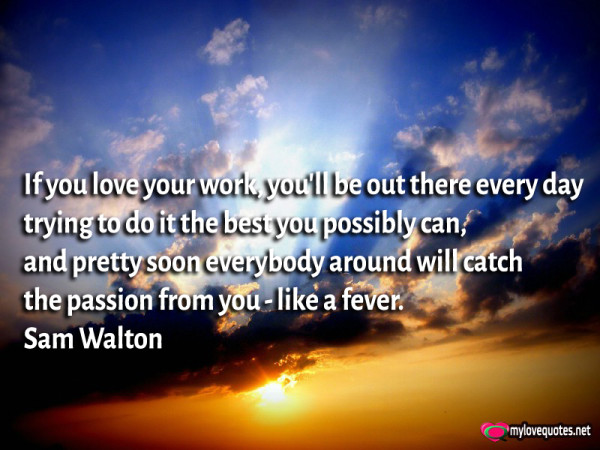 if you love your work you'll be out there every day trying to do it the best