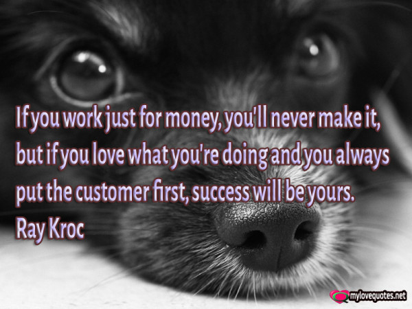 if you work just for money you'll never make it but if you love what you're doing