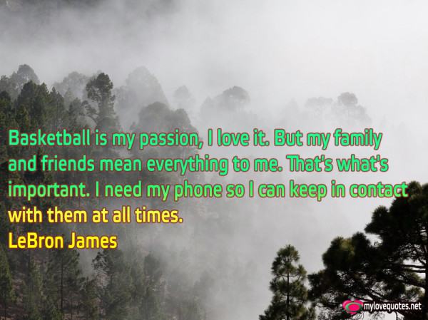 basketball is my passion i love it but my family and friends mean everything to me